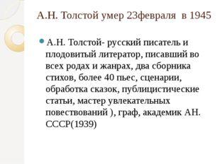 А.Н. Толстой умер 23февраля в 1945 А.Н. Толстой- русский писатель и плодовиты