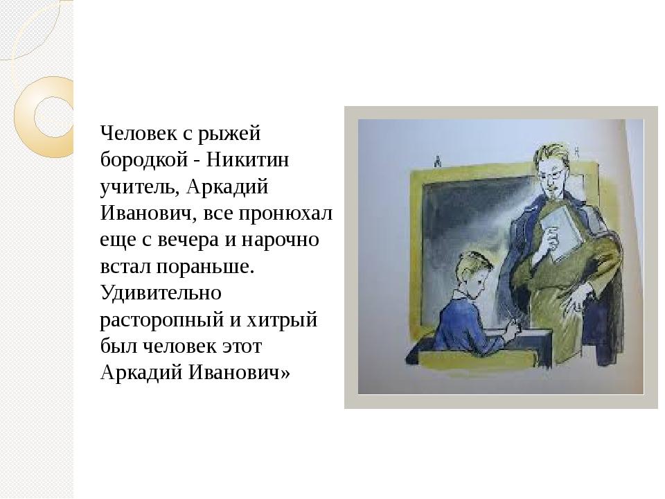 Человек с рыжей бородкой - Никитин учитель, Аркадий Иванович, все пронюхал ещ...