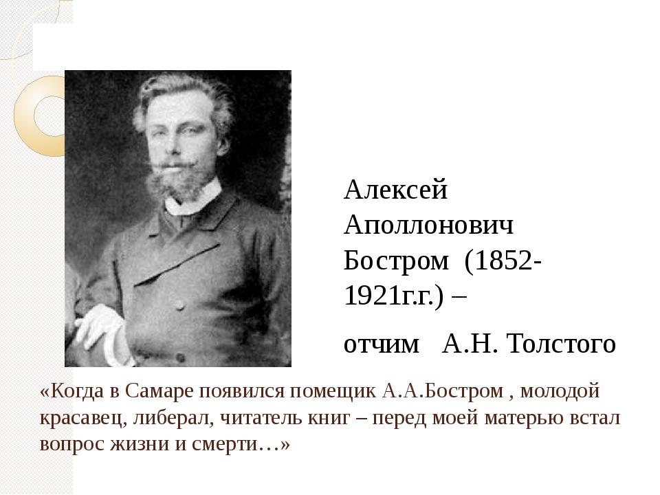 «Когда в Самаре появился помещик А.А.Бостром , молодой красавец, либерал, чит...