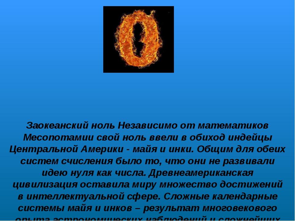 Заокеанский ноль Независимо от математиков Месопотамии свой ноль ввели в обих...