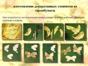 изготовление декоративных элеиентов из скрапбумаги. Нам потребуется: изготовл