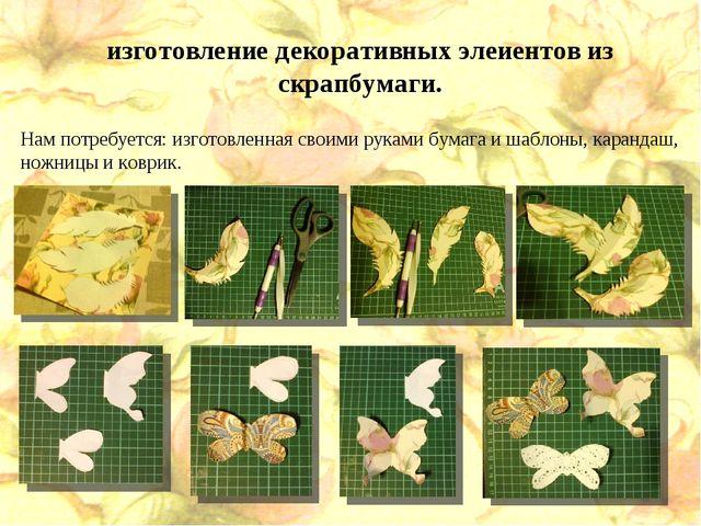 изготовление декоративных элеиентов из скрапбумаги. Нам потребуется: изготовл...