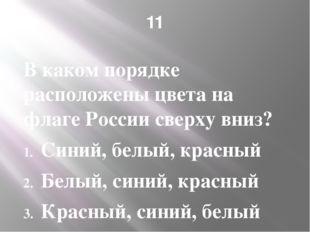 11 В каком порядке расположены цвета на флаге России сверху вниз? Синий, белы