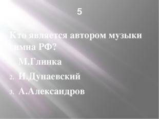 5 Кто является автором музыки гимна РФ? М.Глинка И.Дунаевский А.Александров