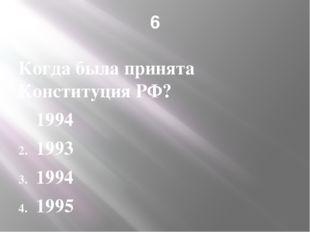 6 Когда была принята Конституция РФ? 1994 1993 1994 1995