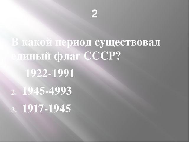 2 В какой период существовал единый флаг СССР? 1922-1991 1945-4993 1917-1945