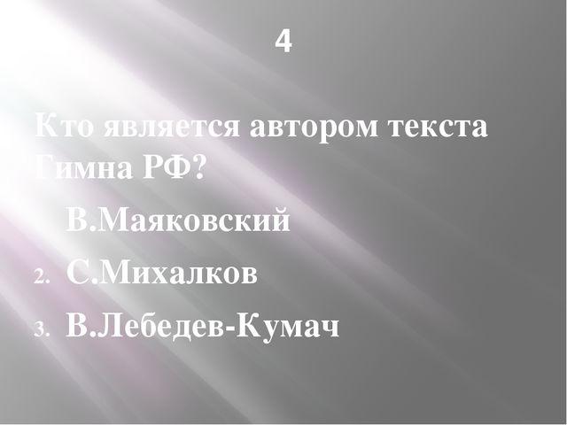 4 Кто является автором текста Гимна РФ? В.Маяковский С.Михалков В.Лебедев-Кумач