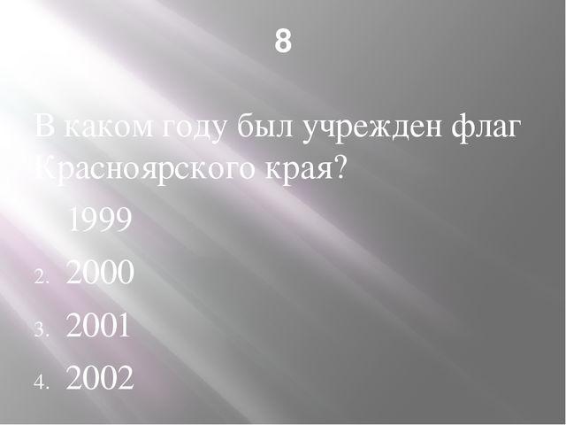 8 В каком году был учрежден флаг Красноярского края? 1999 2000 2001 2002