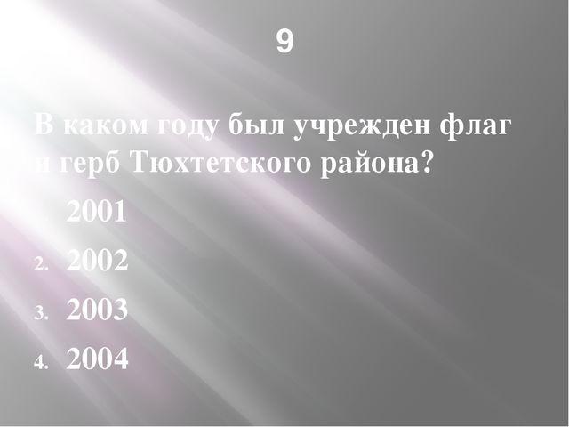 9 В каком году был учрежден флаг и герб Тюхтетского района? 2001 2002 2003 2004