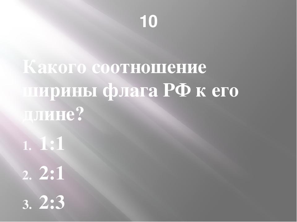 10 Какого соотношение ширины флага РФ к его длине? 1:1 2:1 2:3