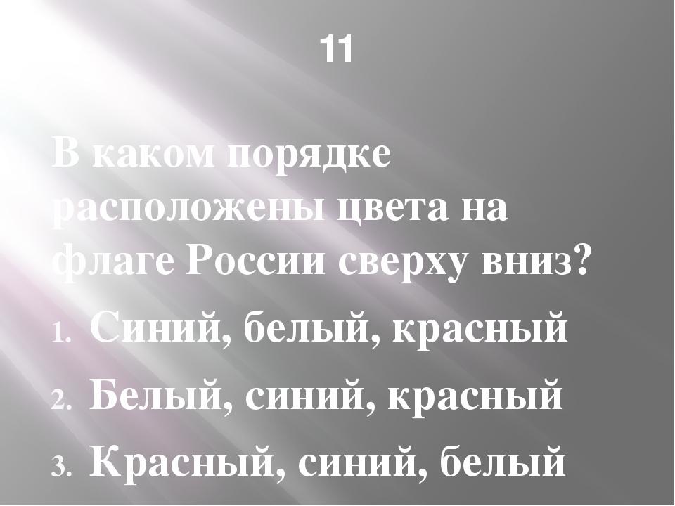 11 В каком порядке расположены цвета на флаге России сверху вниз? Синий, белы...