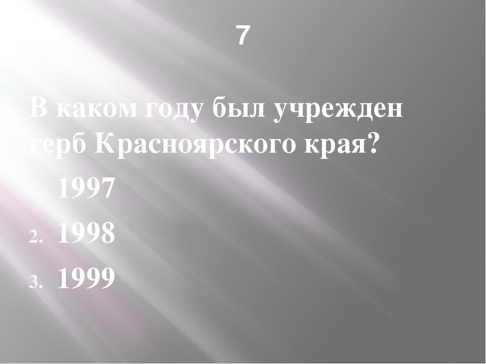 7 В каком году был учрежден герб Красноярского края? 1997 1998 1999