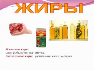 Животные жиры: мясо, рыба, масло, сыр, сметана Растительные жиры: растительн