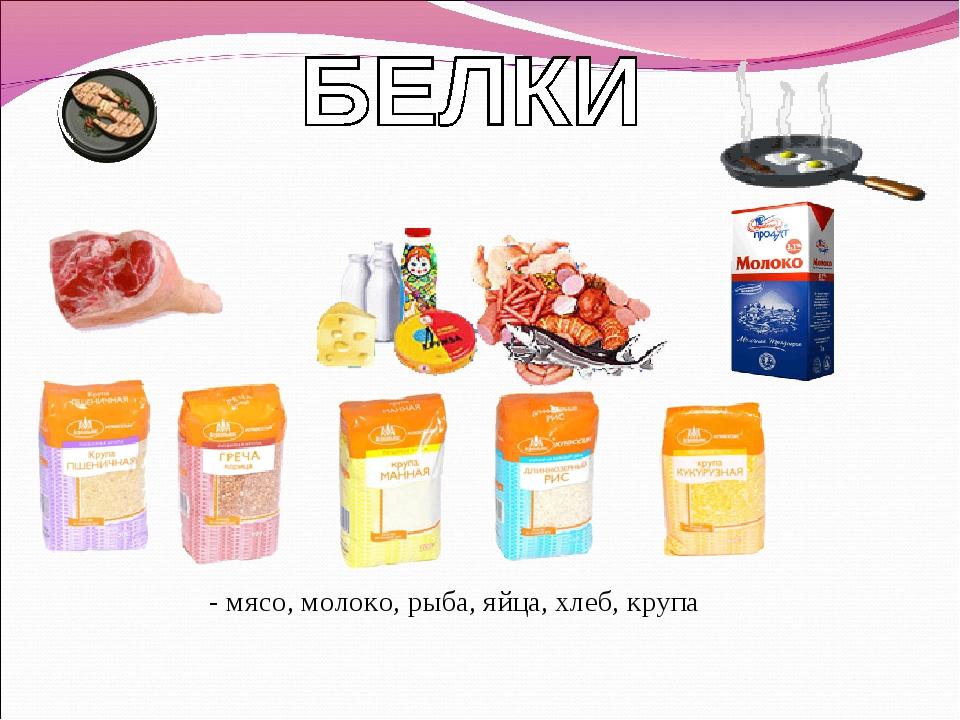 - мясо, молоко, рыба, яйца, хлеб, крупа