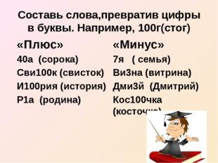 Составь слова,превратив цифры в буквы. Например, 100г(стог) «Плюс» 40а (сорок
