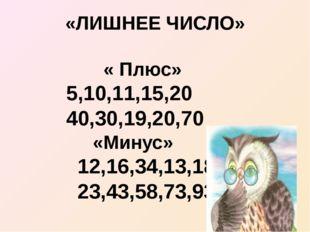 «ЛИШНЕЕ ЧИСЛО» « Плюс» 5,10,11,15,20 40,30,19,20,70 «Минус» 12,16,34,13,18 23