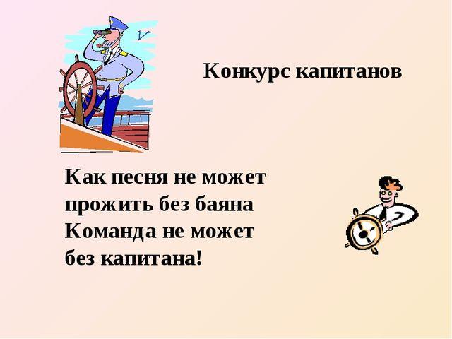 Конкурс капитанов Как песня не может прожить без баяна Команда не может без к...
