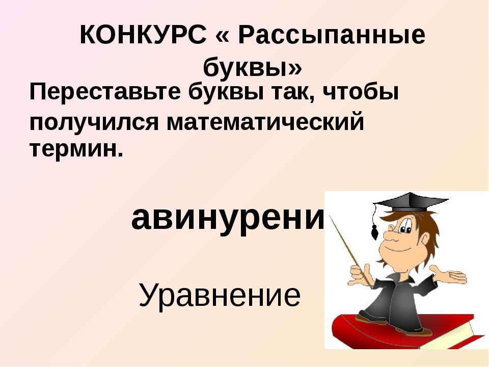 КОНКУРС « Рассыпанные буквы» Переставьте буквы так, чтобы получился математич...