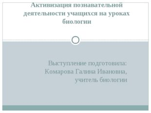 Выступление подготовила: Комарова Галина Ивановна, учитель биологии Активизац