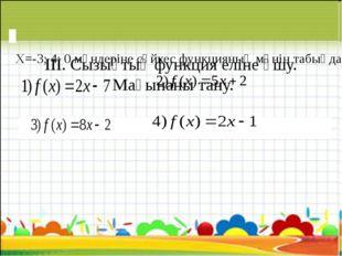 ІІІ. Сызықтық функция еліне ұшу. Мағынаны тану. Х=-3; 4; 0 мәндеріне сәйк