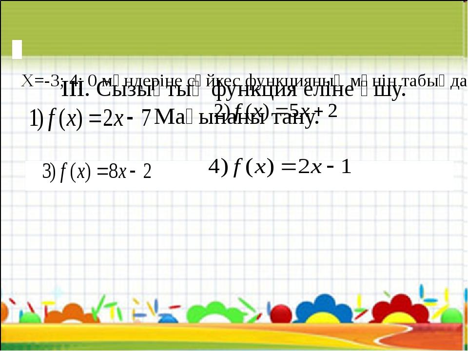 ІІІ. Сызықтық функция еліне ұшу. Мағынаны тану. Х=-3; 4; 0 мәндеріне сәйк...