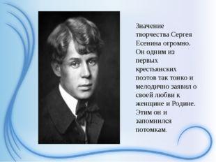 Значение творчества Сергея Есенина огромно. Он одним из первых крестьянских