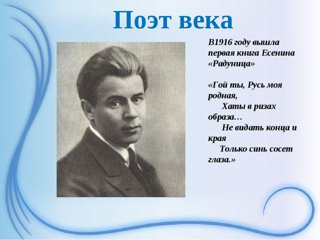 Поэт века В1916 году вышла первая книга Есенина «Радуница» «Гой ты, Русь моя...