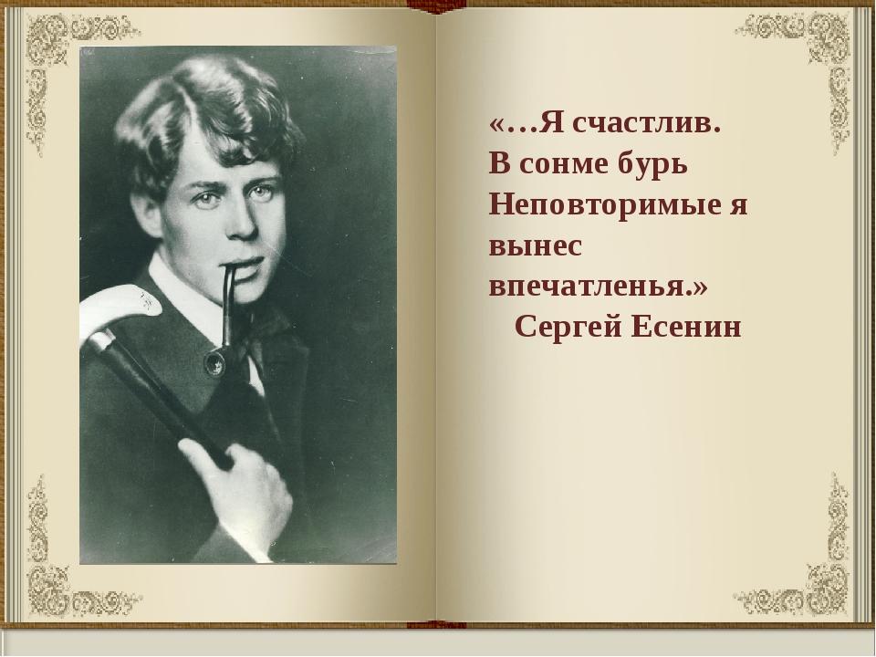 «…Я счастлив. В сонме бурь Неповторимые я вынес впечатленья.» Сергей Есенин