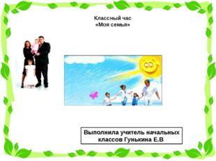 Классный час «Моя семья» Выполнила учитель начальных классов Гунькина Е.В