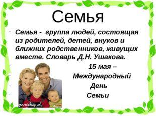 Семья Семья - группа людей, состоящая из родителей, детей, внуков и ближних