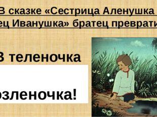 В сказке «Сестрица Аленушка и братец Иванушка» братец превратился в: В телено