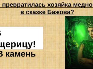 В кого превратилась хозяйка медной горы в сказке Бажова? В ящерицу В жабу В к