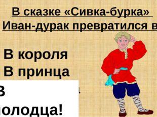 В сказке «Сивка-бурка» Иван-дурак превратился в: В короля В принца В молодца