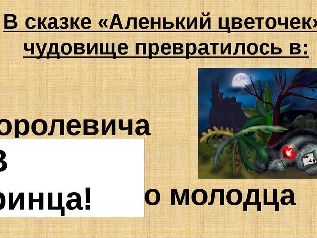 В сказке «Аленький цветочек» чудовище превратилось в: Королевича Принца Прекр...