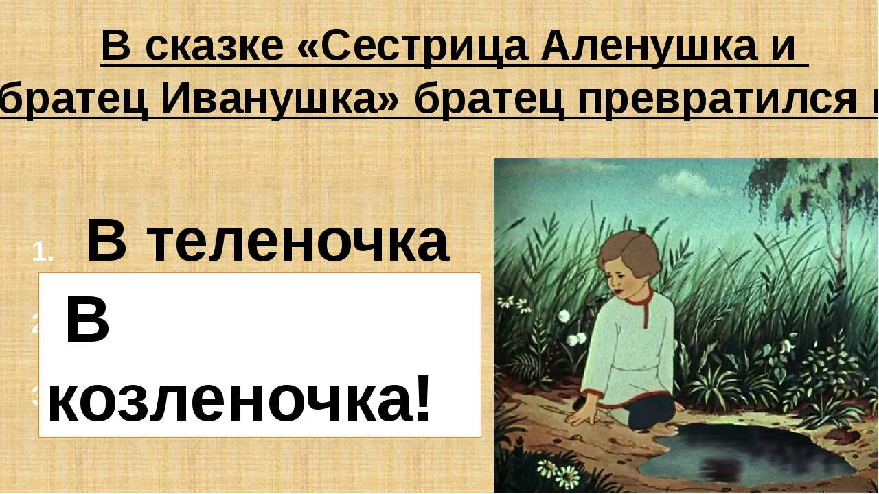 В сказке «Сестрица Аленушка и братец Иванушка» братец превратился в: В телено...
