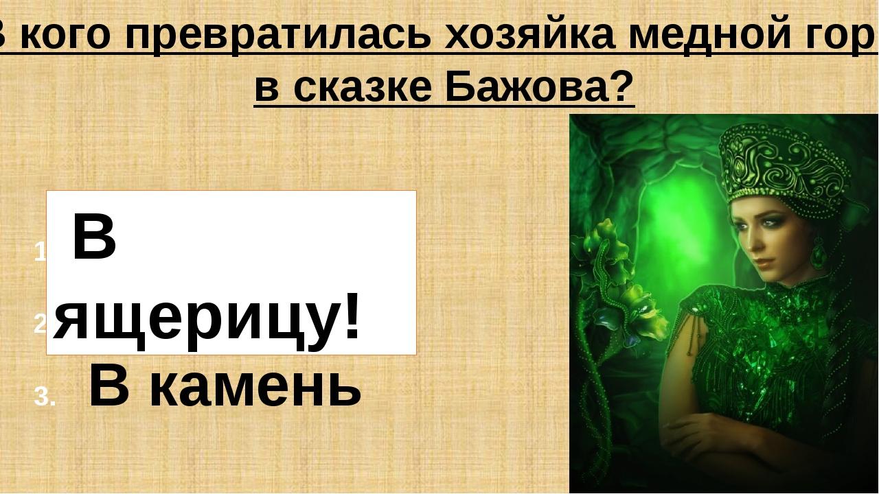 В кого превратилась хозяйка медной горы в сказке Бажова? В ящерицу В жабу В к...