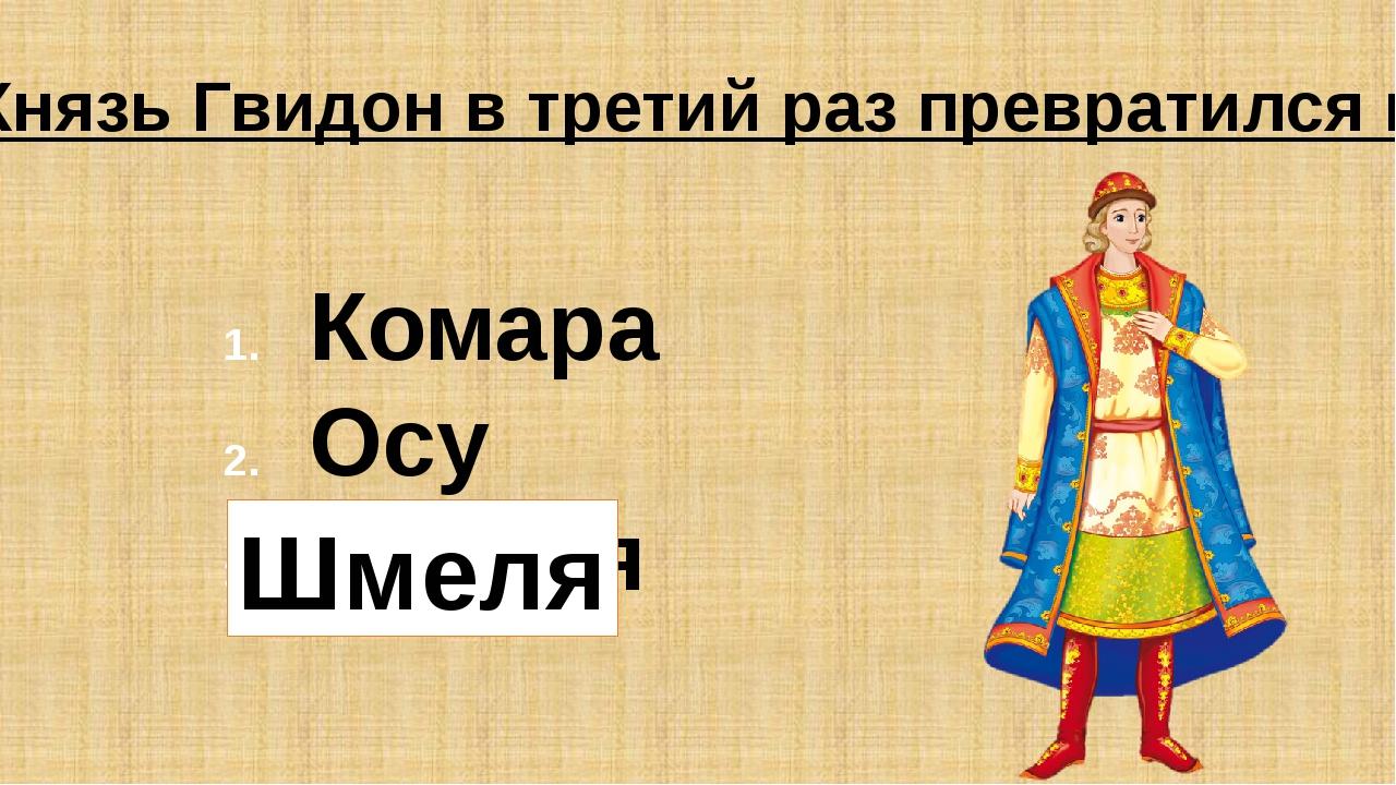 Князь Гвидон в третий раз превратился в: Комара Осу Шмеля Шмеля
