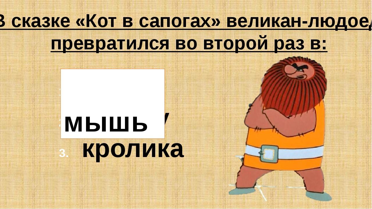 В сказке «Кот в сапогах» великан-людоед превратился во второй раз в: мышь пче...