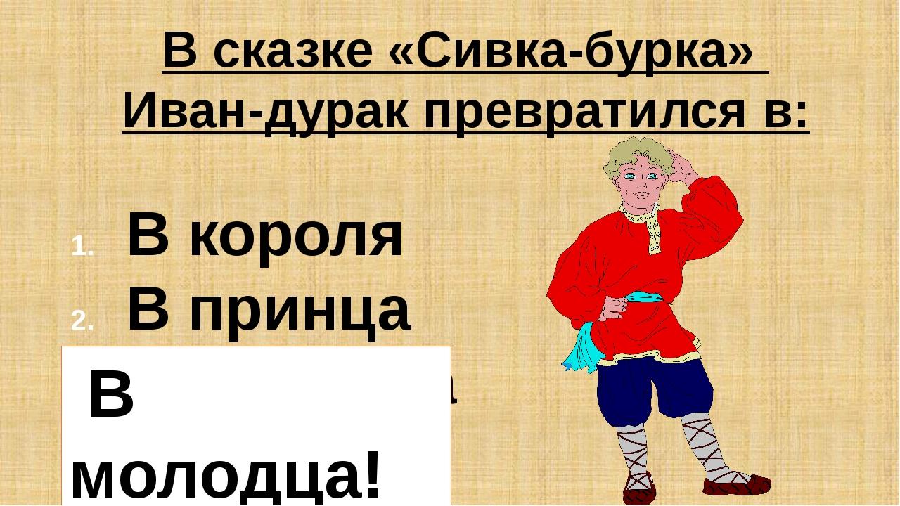 В сказке «Сивка-бурка» Иван-дурак превратился в: В короля В принца В молодца...