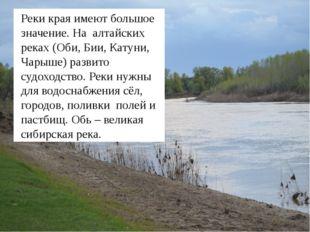 Реки края имеют большое значение. На алтайских реках (Оби, Бии, Катуни, Чары