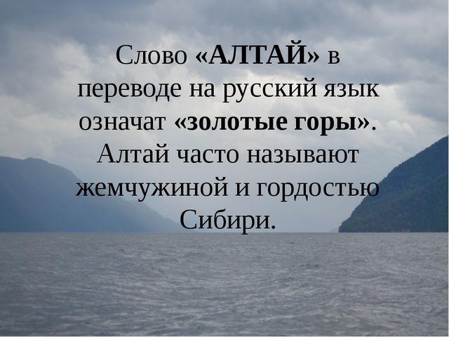 Слово «АЛТАЙ» в переводе на русский язык означат «золотые горы». Алтай часто...