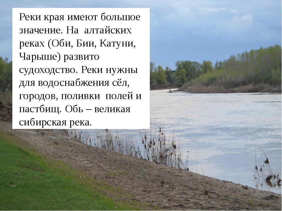 Реки края имеют большое значение. На алтайских реках (Оби, Бии, Катуни, Чары...