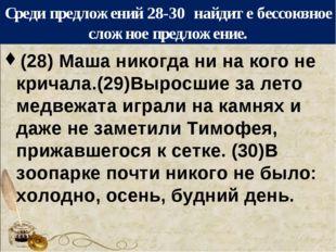 Среди предложений 28-30 найдите бессоюзное сложное предложение. (28) Маша ник
