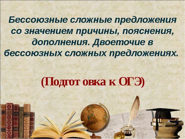 Бессоюзные сложные предложения со значением причины, пояснения, дополнения. Д...