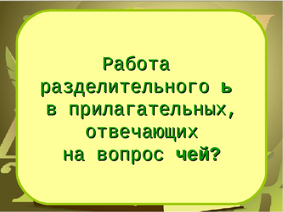 Работа разделительного ь в прилагательных, отвечающих на вопрос чей?