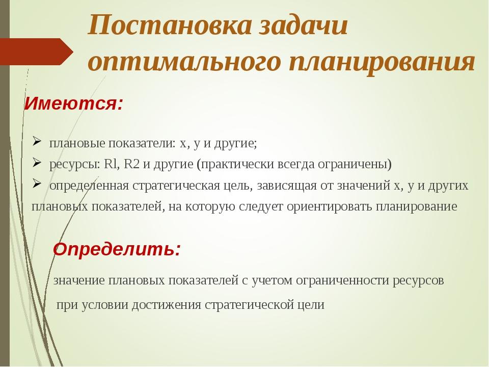 Постановка задачи оптимального планирования Имеются: плановые показатели: х,...
