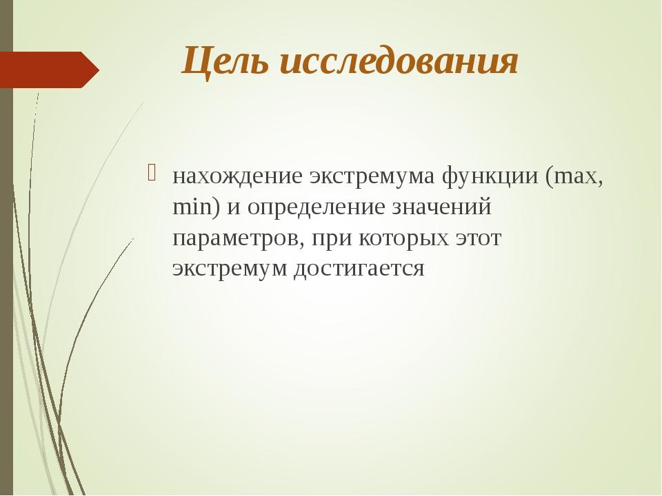 Цель исследования нахождение экстремума функции (max, min) и определение знач...