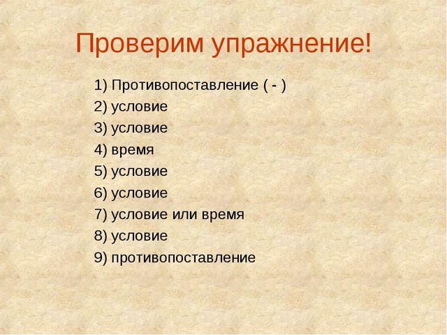 Проверим упражнение! 1) Противопоставление ( - ) 2) условие 3) условие 4) вре...