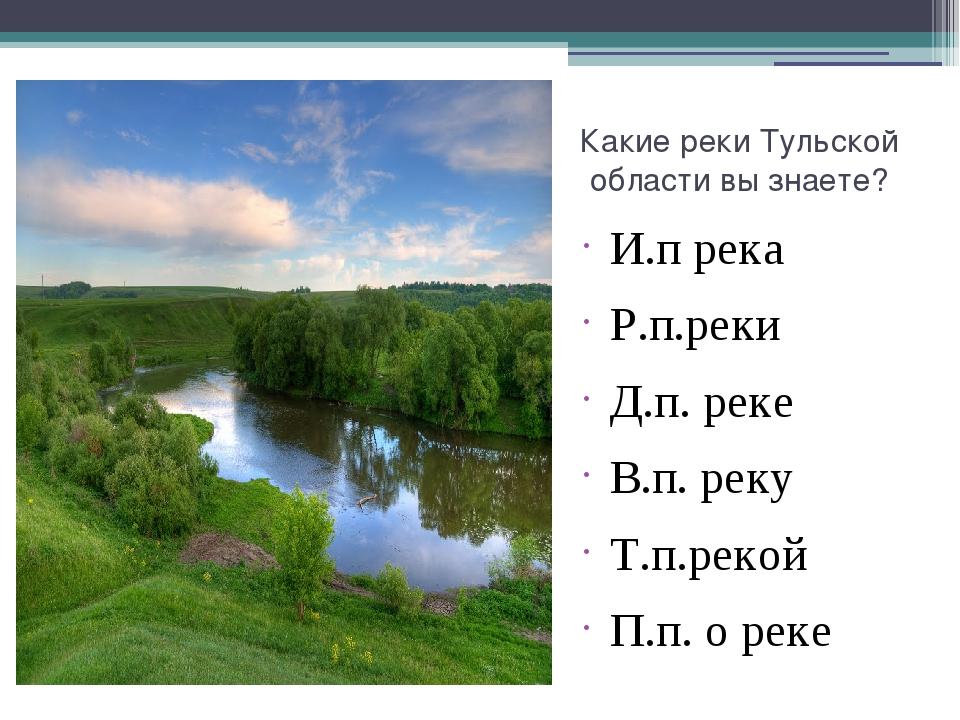 Какие реки Тульской области вы знаете? И.п река Р.п.реки Д.п. реке В.п. реку...