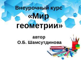 Внеурочный курс «Мир геометрии» автор О.Б. Шамсутдинова